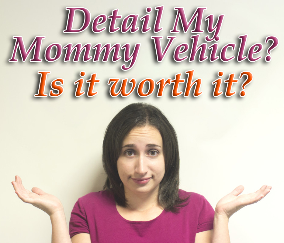 Detail My Mommy Vehicle? Is it Worth it?